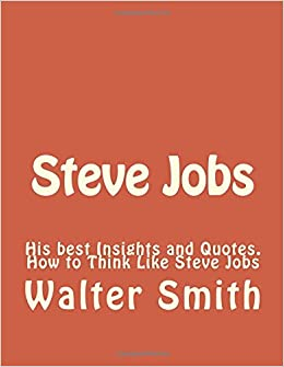 Steve Jobs: His best Insights and Quotes. How to Think Like Steve Jobs: Volume 1 (Steve Jobs, Apple, Wozniak, successful people, biographies, success)