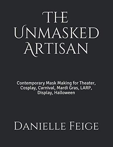 The Unmasked Artisan: Contemporary Mask Making for Theater, Cosplay, Carnival, Mardi Gras, LARP, Display, Halloween]()