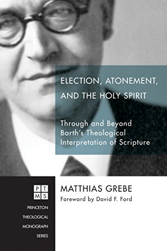 Election, Atonement, and the Holy Spirit: Through and Beyond Barth's Theological Interpretation of Scripture (Princeton Theological Monograph Series Book 214)