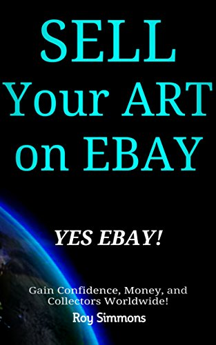 Sell Your Art on EBAY, Yes EBAY!: Gain Confidence, Money and Collectors Worldwide!