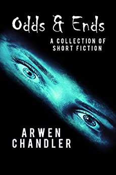 Odds & Ends: A Collection of Short Fiction by [Chandler, Arwen]