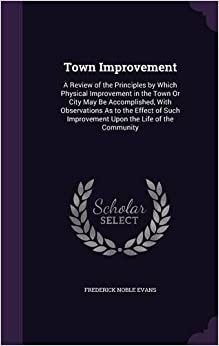 Town Improvement: A Review of the Principles by Which Physical Improvement in the Town Or City May Be Accomplished, With Observations As to the Effect ... Improvement Upon the Life of the Community