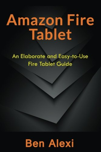 Amazon Fire Tablet: An Elaborate and Easy-to-Use Fire Tablet Guide Paperback – February 21, 2017