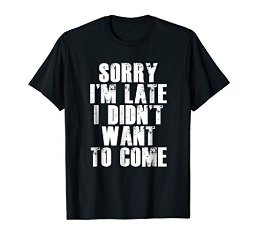 Im Not Sorry - Sorry I'm Late I Didn't Want to Come T-shirt Funny Humorous