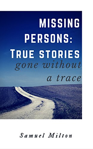 MISSING PERSONS: Intriguing, Baffling, Disturbing True Stories : Missing  Persons, Unexplained Disappearances, Unexplained Mysteries
