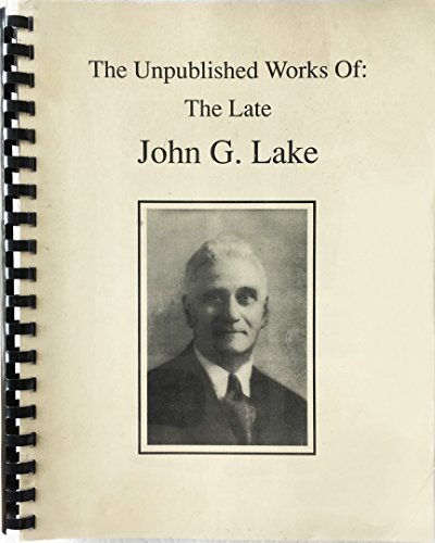 The Unpublished Works of the Late John G. Lake (The Apostolic Faith Mission Of South Africa)