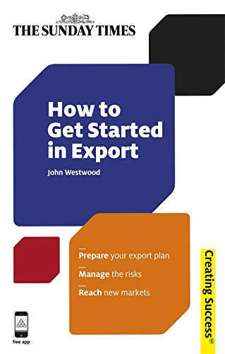How to Get Started in Export: Prepare your export plan; Manage the risks; Reach new markets (Creating Success)