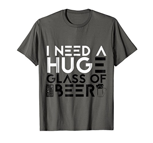 FUNNY I NEED A HUGE GLASS OF BEER DRINKING IPA LOVER T-SHIRT -
