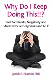 Why Do I Keep Doing This!!? End bad habits, negativity and stress with self-hypnosis and NLP