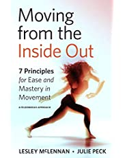 Moving from the Inside Out: 7 Principles for Ease and Mastery in Movement--A Feldenkrais Approach