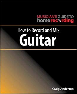 How to Record and Mix Guitar (Musician's Guide Home Recordg