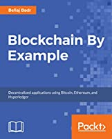 Blockchain By Example: Decentralized applications using Bitcoin, Ethereum, and Hyperledger Front Cover