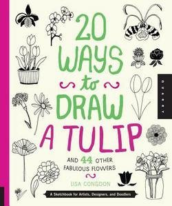 Lisa Congdon: 20 Ways to Draw a Tulip and 44 Other Fabulous Flowers : A Sketchbook for Artists, Designers, and Doodlers (Paperback); 2013 Edition (How To Draw A Tulip)