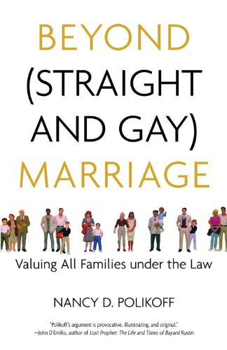 Beyond (Straight and Gay) Marriage: Valuing All Families under the Law (Queer Ideas/Queer Action)