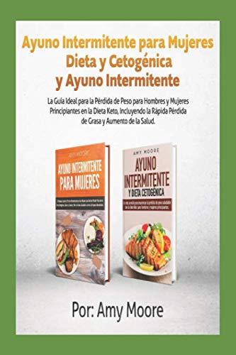 Ayuno Intermitente para Mujeres Dieta y Cetogénica y Ayuno Intermitente: La Guía Ideal para la Pérdida de Peso para Hombres y Mujeres Principiantes en ... y Aumento de la Salud.) (Spanish Edition) by Amy Moore