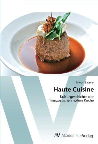 Haute Cuisine: Kulturgeschichte der französischen hohen Küche