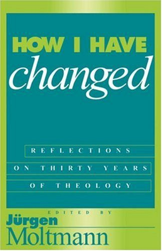 How I Have Changed: Reflections on Thirty Years of Theology - Jürgen Moltmann