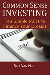 Common Sense Investing: Ten Simple Rules to Finance Your Dreams, or Create a Roadmap to Achieve Financial Independence by Investing in Mutual Funds ... Plan (How To Achieve Financial Independence)