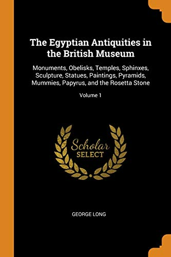The Egyptian Antiquities in the British Museum: Monuments, Obelisks, Temples, Sphinxes, Sculpture, Statues, Paintings, Pyramids, Mummies, Papyrus, and the Rosetta Stone; Volume 1