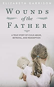 Wounds of the Father: A True Story of Child Abuse, Betrayal, and Redemption by [Garrison, Elizabeth]