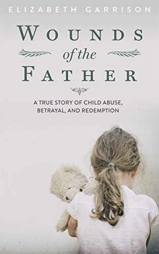 Wounds of the Father: A True Story of Child Abuse, Betrayal, and Redemption cover