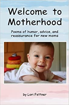 Welcome to Motherhood: Poems of humor, advice, and reassurance for new moms: Volume 1