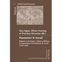 Humaniser le travail: Régimes économiques, régimes politiques et Organisation internationale du travail (1929-1969)