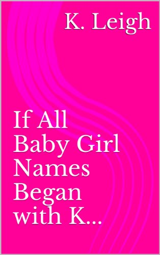 If All Baby Girl Names Began With K Kindle Edition By K Leigh