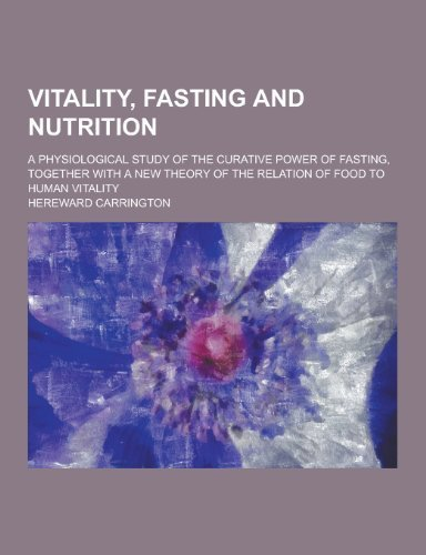 Vitality, Fasting and Nutrition; A Physiological Study of the Curative Power of Fasting, Together with a New Theory of the Relation of Food to Human V by Hereward Carrington (2013-09-12)