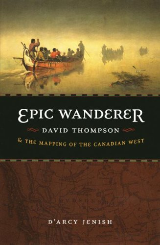 Epic Wanderer: David Thompson and the Mapping of the Canadian West