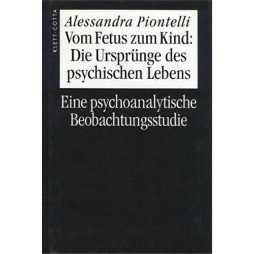 Vom Fetus zum Kind: Über den Ursprung des psychischen Lebens. Eine psychoanalytische Beobachtungsstudie