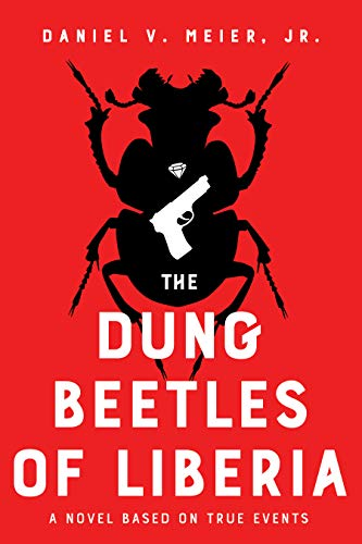 The Dung Beetles of Liberia: a novel based on true events by [Meier, Daniel V. Jr.]