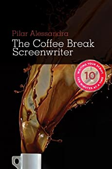 Coffee Break Screenwriter: Writing Your Script Ten Minutes at a Time by [Alessandra, Pilar]
