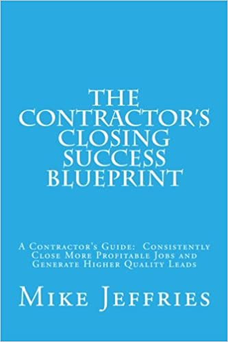 The contractors closing success blueprint a contractors guide the contractors closing success blueprint a contractors guide consistently close more profitable jobs and generate higher quality leads mike jeffries malvernweather Gallery