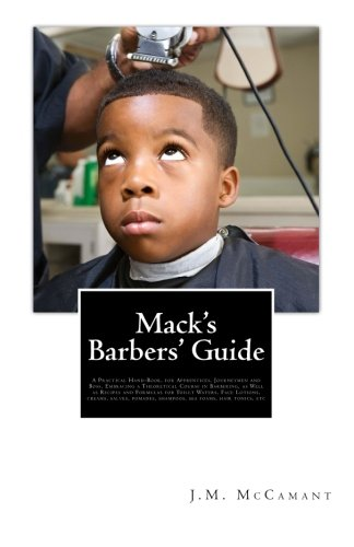 Mack's Barbers' Guide: A Practical Hand-Book, for Apprentices, Journeymen and Boss, Embracing a Theoretical Course in Barbering, as Well as Recipes ... shampoos, sea foams, hair tonics, etc