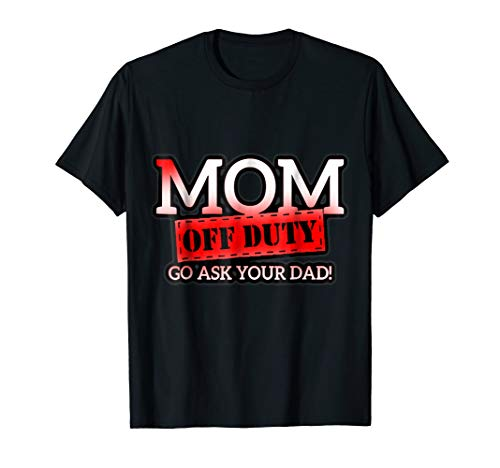 when you call for MOM and she says iam off duty ask dad Tee ()