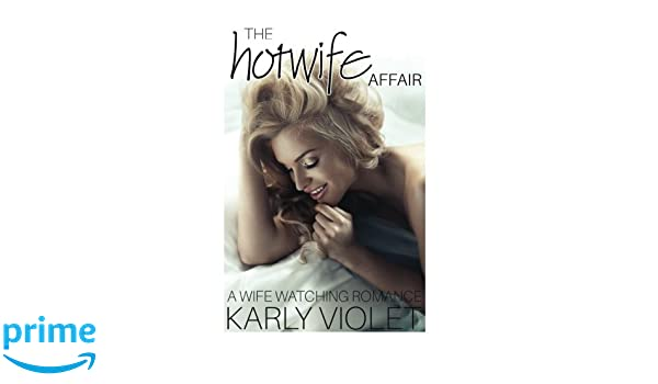The Hotwife Affair - A Wife Watching Romance: Karly Violet ...