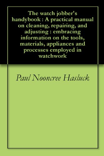 The watch jobber's handybook : A practical manual on cleaning, repairing, and adjusting : embracing information on the tools, materials, appliances and processes employed in watchwork