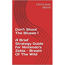 Don't Shoot The Blupee !  :  A Brief Strategy Guide for Nintendo's Zelda - Breath Of The Wild