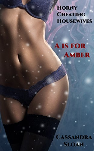 A Is For Amber Horny Cheating Housewives Book 1 By Sloan Cassandra