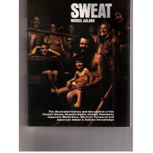 Sweat: The Illustrated History and Description of the Finnish Sauna, Russian Bania, Islamic Hammam, Japanese Mushi-Buro, Mexican Temescal, and Americ