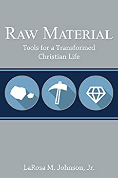 Raw Material: Tools for a Transformed Christian Life by [Johnson Jr., LaRosa M.]