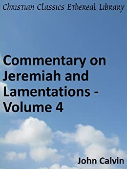 Commentary on Jeremiah and Lamentations - Volume 4 - Enhanced Version (Calvin's Commentaries Book 20) by [John Calvin]