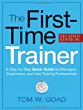 The First-Time Trainer: A Step-by-Step Quick Guide for Managers, Supervisors, and New Training Professionals, Tom W. Goad, 0814415598