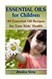 Essential Oils for Children: 40 Essential Oil Recipes for Your Kids' Health: (Aromatherapy, Essential Oils Book)