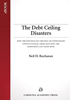 The Debt Ceiling Disasters: How the Republicans Created an Unnecessary Constitutional Crisis and How the Democrats Can Fight Back by [Buchanan, Neil H.]