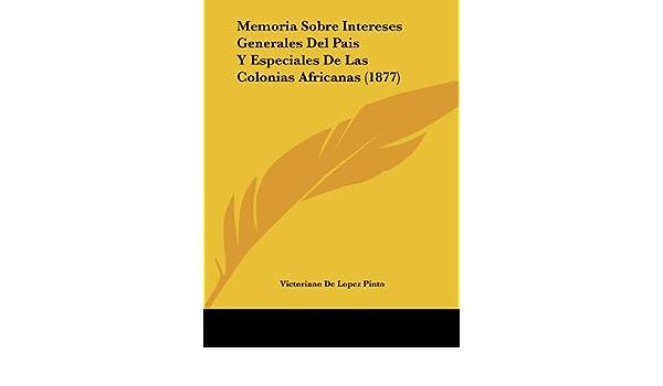 Memoria Sobre Intereses Generales del Pais y Especiales de Las Colonias Africanas 1877: Amazon.es: Victoriano De Lopez Pinto: Libros