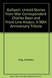 Gallipoli: Untold Stories from War Correspondent Charles Bean and Front-Line Anzacs: A 90th Anniversary Tribute