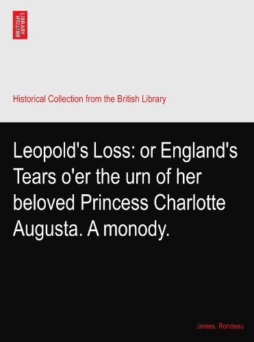 Leopold's Loss: or England's Tears o'er the urn of her beloved Princess Charlotte Augusta. A monody.