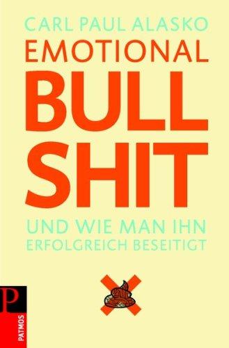 Emotional Bullshit: Und wie man ihn erfolgreich beseitigt